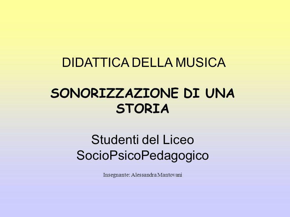 DIDATTICA DELLA MUSICA SONORIZZAZIONE DI UNA STORIA Studenti del Liceo SocioPsicoPedagogico Insegnante: Alessandra Mantovani