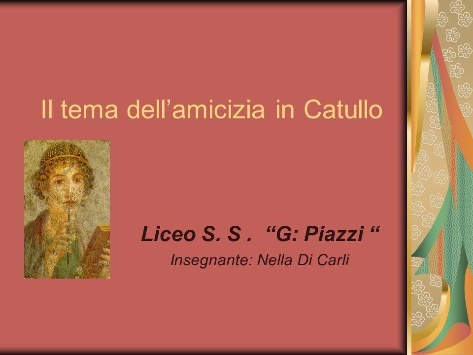 Il tema dellamicizia in Catullo Liceo S. S. G: Piazzi Insegnante: Nella Di Carli
