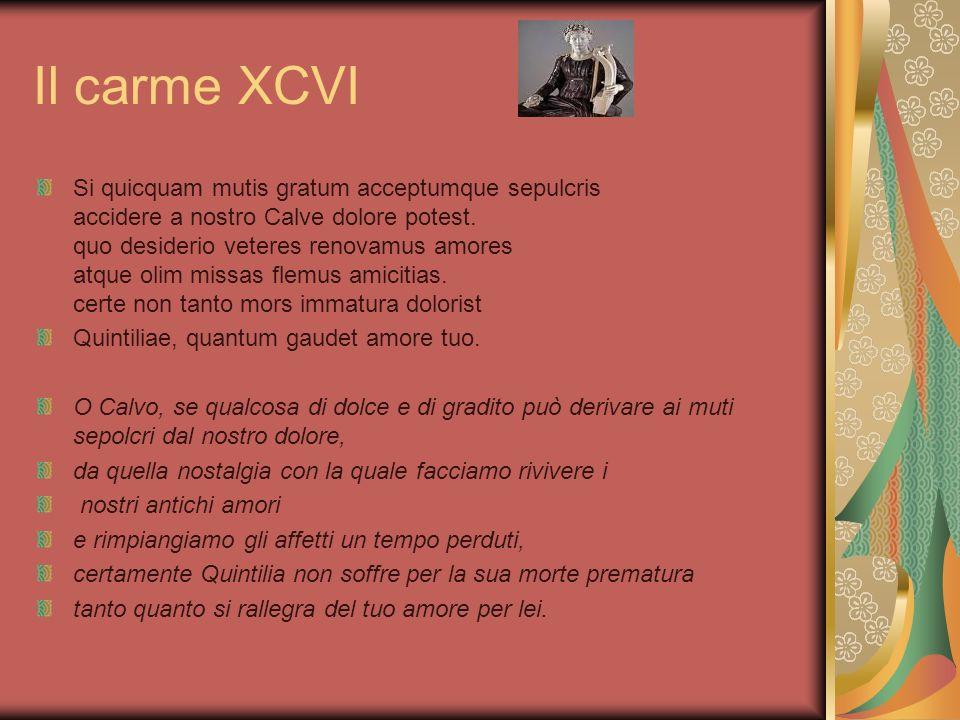 Il carme XCVI Si quicquam mutis gratum acceptumque sepulcris accidere a nostro Calve dolore potest. quo desiderio veteres renovamus amores atque olim