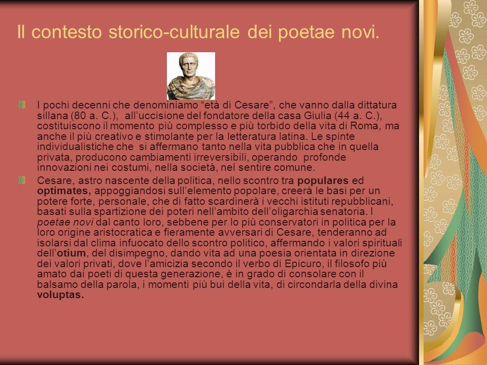 Il contesto storico-culturale dei poetae novi. I pochi decenni che denominiamo età di Cesare, che vanno dalla dittatura sillana (80 a. C.), alluccisio