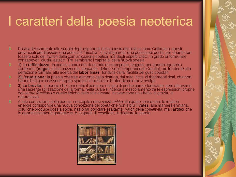 I caratteri della poesia neoterica. Postisi decisamente alla scuola degli esponenti della poesia ellenistica come Callimaco, questi provinciali predil