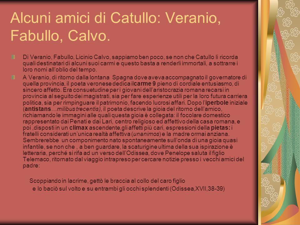 Alcuni amici di Catullo: Veranio, Fabullo, Calvo. Di Veranio, Fabullo, Licinio Calvo, sappiamo ben poco, se non che Catullo li ricorda quali destinata