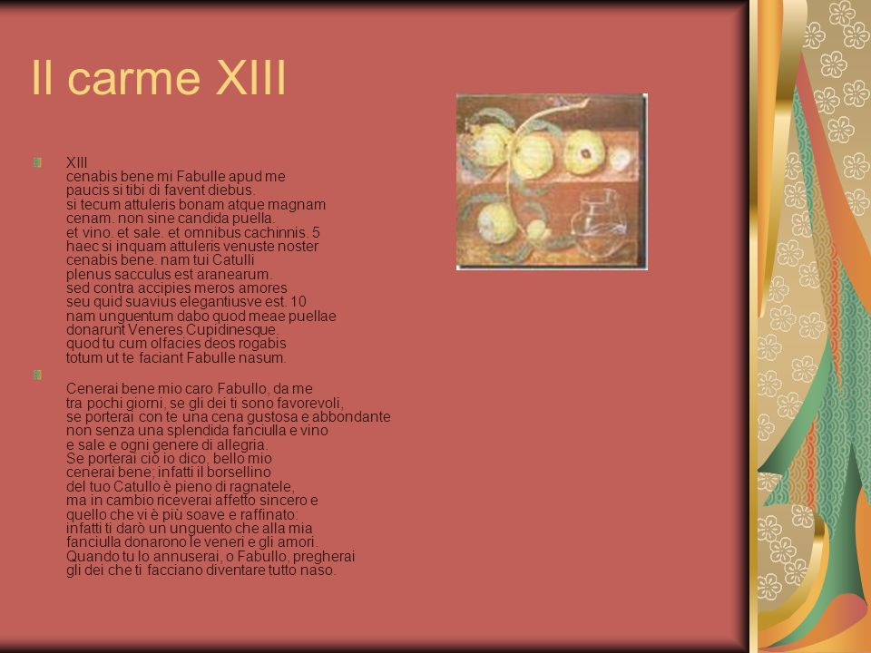 Il carme XIII XIII cenabis bene mi Fabulle apud me paucis si tibi di favent diebus. si tecum attuleris bonam atque magnam cenam. non sine candida puel