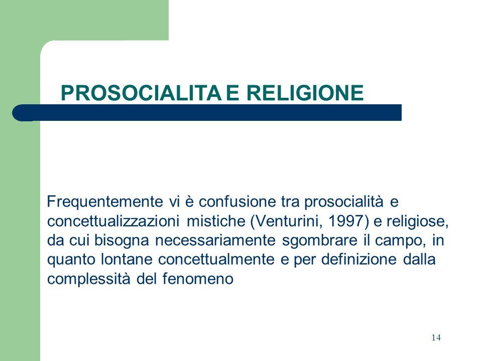14 Frequentemente vi è confusione tra prosocialità e concettualizzazioni mistiche (Venturini, 1997) e religiose, da cui bisogna necessariamente sgombrare il campo, in quanto lontane concettualmente e per definizione dalla complessità del fenomeno PROSOCIALITA E RELIGIONE