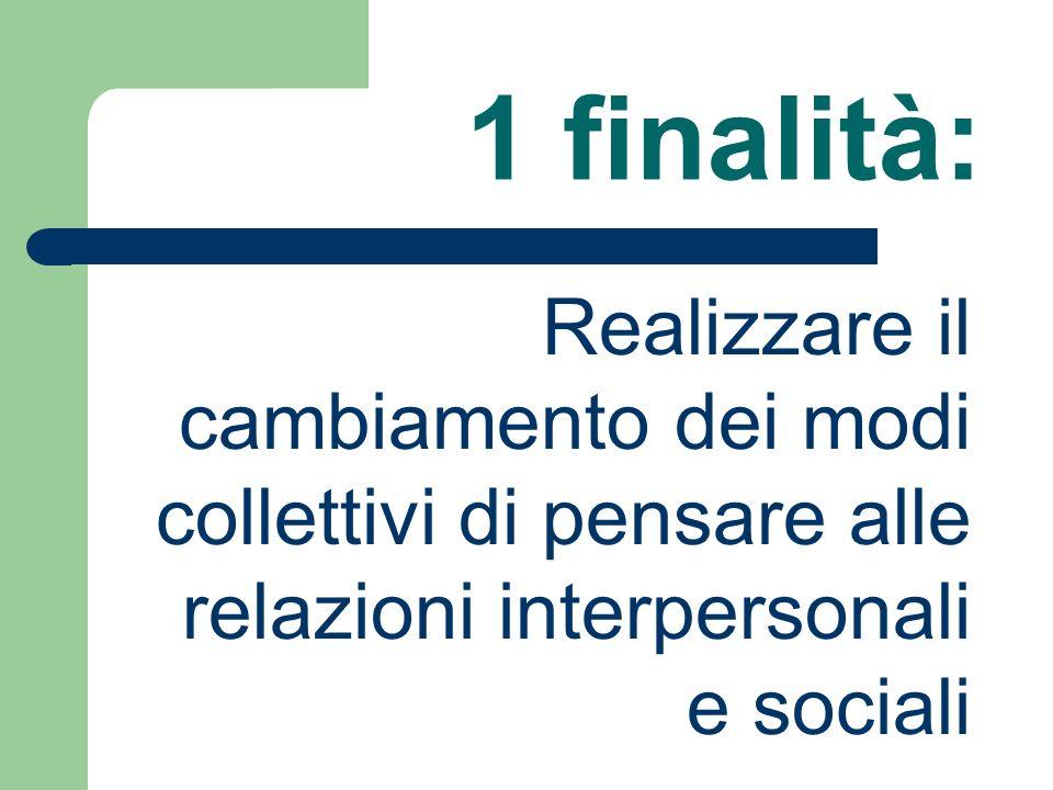 1 finalità: Realizzare il cambiamento dei modi collettivi di pensare alle relazioni interpersonali e sociali
