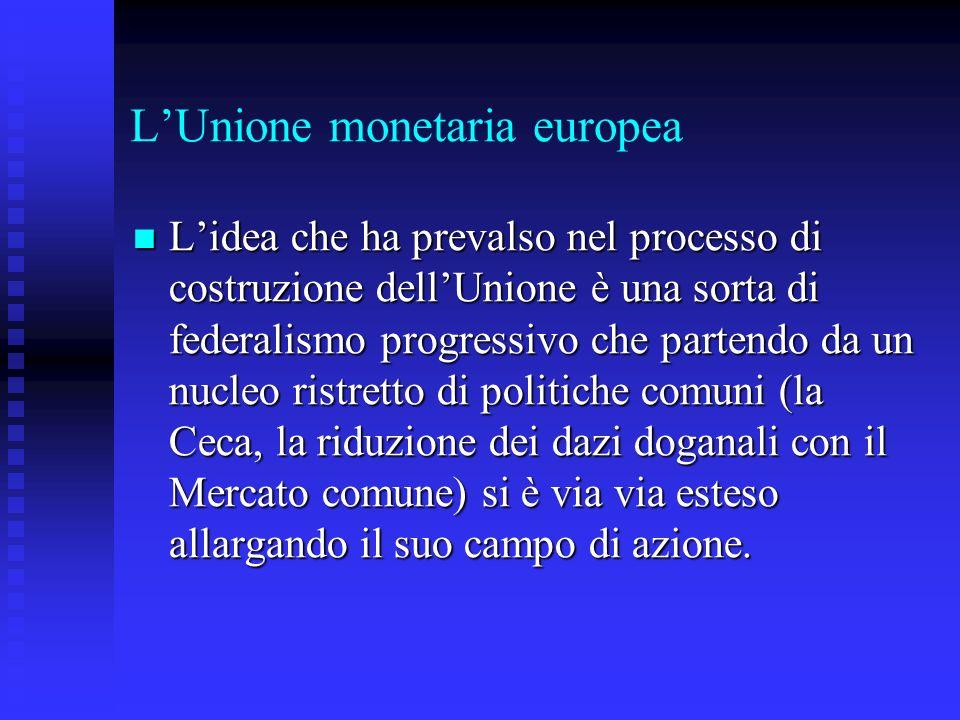 LUnione monetaria europea Lidea che ha prevalso nel processo di costruzione dellUnione è una sorta di federalismo progressivo che partendo da un nucleo ristretto di politiche comuni (la Ceca, la riduzione dei dazi doganali con il Mercato comune) si è via via esteso allargando il suo campo di azione.
