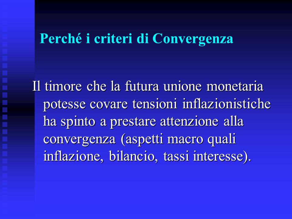 Perché i criteri di Convergenza Il timore che la futura unione monetaria potesse covare tensioni inflazionistiche ha spinto a prestare attenzione alla convergenza (aspetti macro quali inflazione, bilancio, tassi interesse).