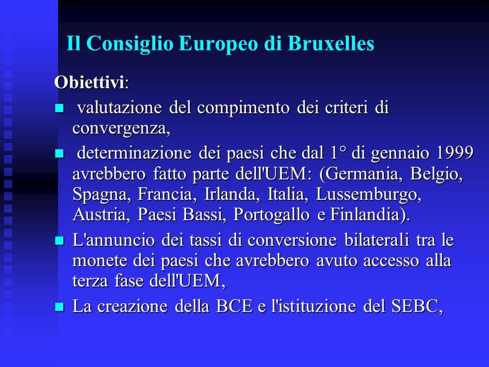 Il Consiglio Europeo di Bruxelles Obiettivi: valutazione del compimento dei criteri di convergenza, valutazione del compimento dei criteri di convergenza, determinazione dei paesi che dal 1° di gennaio 1999 avrebbero fatto parte dell UEM: (Germania, Belgio, Spagna, Francia, Irlanda, Italia, Lussemburgo, Austria, Paesi Bassi, Portogallo e Finlandia).