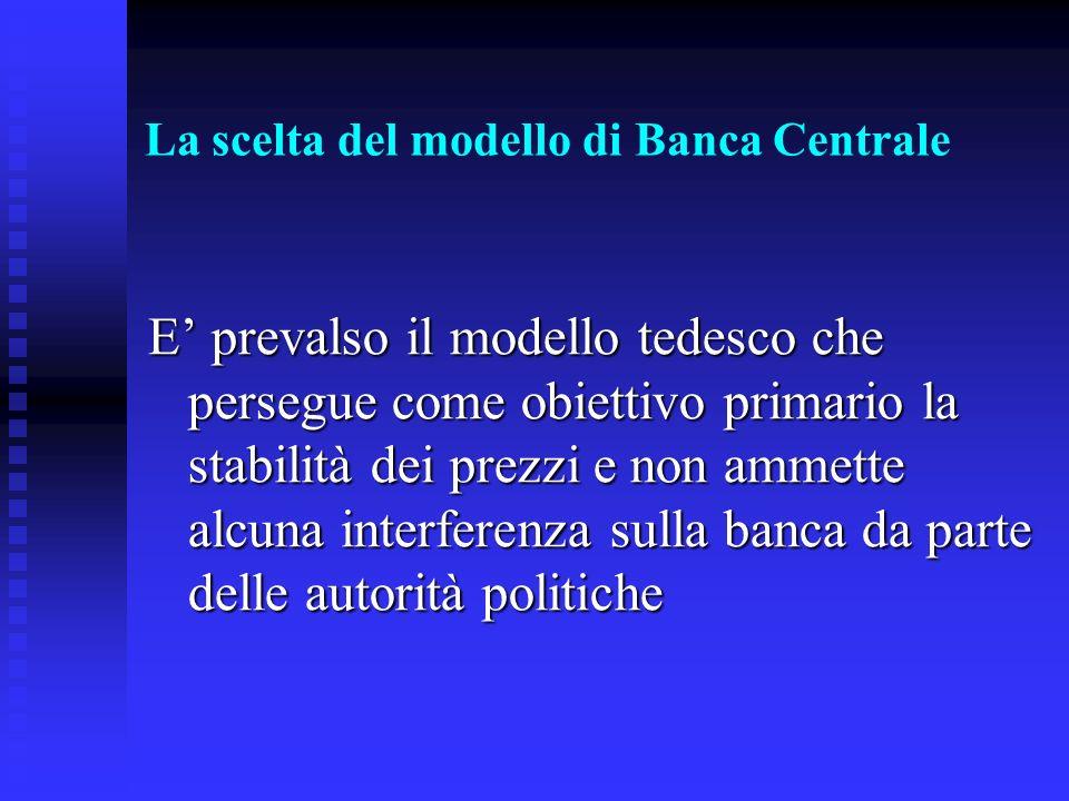 La scelta del modello di Banca Centrale E prevalso il modello tedesco che persegue come obiettivo primario la stabilità dei prezzi e non ammette alcuna interferenza sulla banca da parte delle autorità politiche