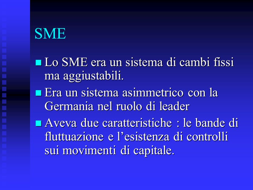 SME Lo SME era un sistema di cambi fissi ma aggiustabili. Lo SME era un sistema di cambi fissi ma aggiustabili. Era un sistema asimmetrico con la Germ