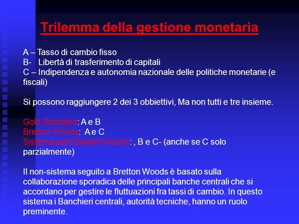 Trilemma della gestione monetaria A – Tasso di cambio fisso B- Libertà di trasferimento di capitali C – Indipendenza e autonomia nazionale delle politiche monetarie (e fiscali) Si possono raggiungere 2 dei 3 obbiettivi, Ma non tutti e tre insieme.