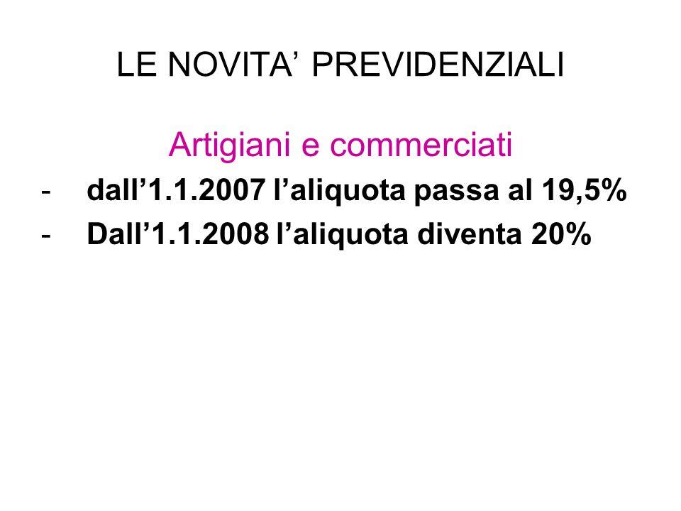 LE NOVITA PREVIDENZIALI Artigiani e commerciati -dall1.1.2007 laliquota passa al 19,5% -Dall1.1.2008 laliquota diventa 20%