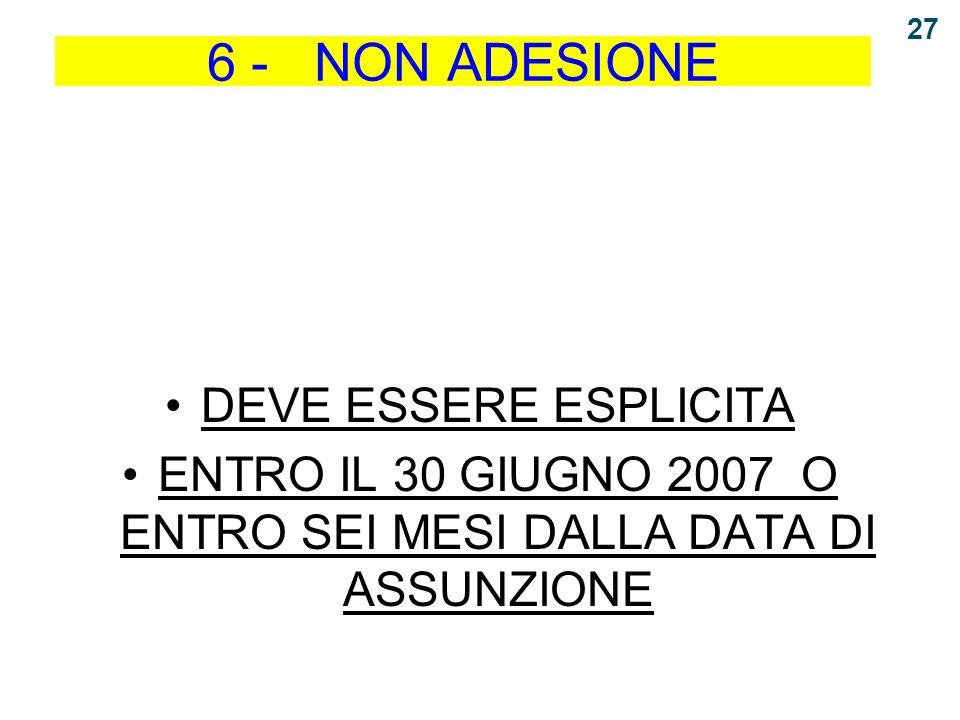 6 - NON ADESIONE DEVE ESSERE ESPLICITA ENTRO IL 30 GIUGNO 2007 O ENTRO SEI MESI DALLA DATA DI ASSUNZIONE 27