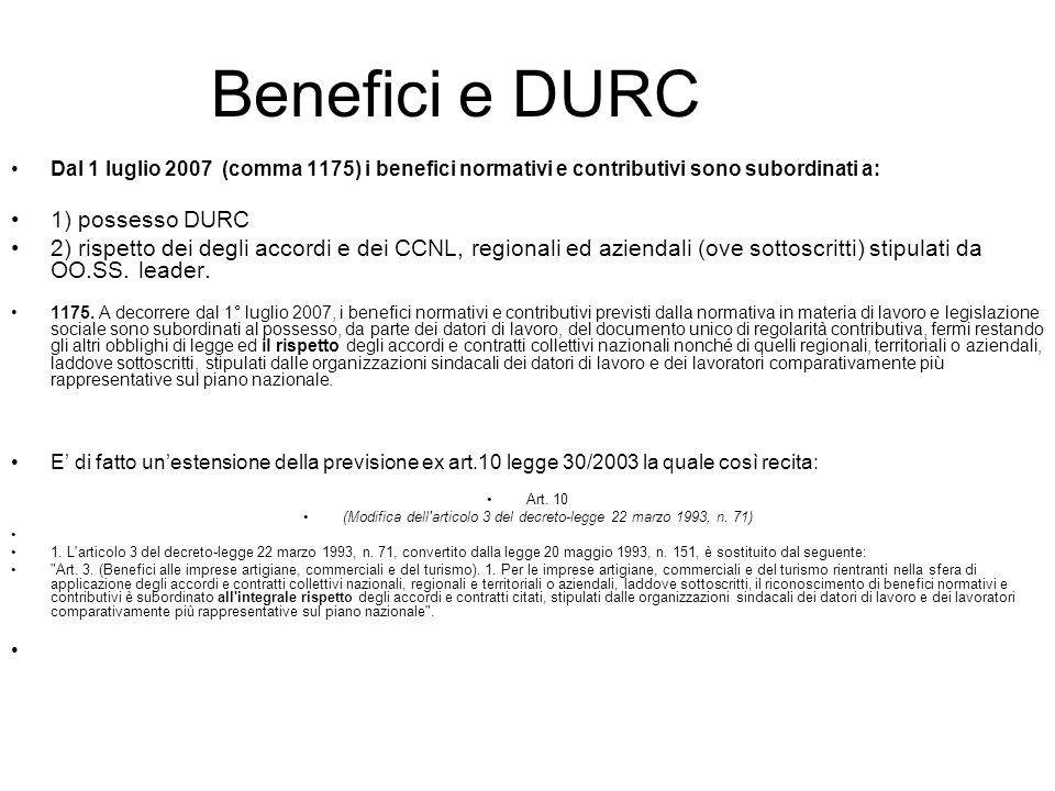 Benefici e DURC Dal 1 luglio 2007 (comma 1175) i benefici normativi e contributivi sono subordinati a: 1) possesso DURC 2) rispetto dei degli accordi e dei CCNL, regionali ed aziendali (ove sottoscritti) stipulati da OO.SS.