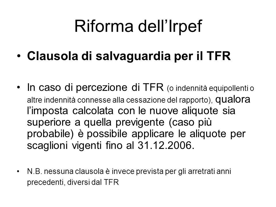 Riforma dellIrpef Clausola di salvaguardia per il TFR In caso di percezione di TFR (o indennità equipollenti o altre indennità connesse alla cessazione del rapporto), qualora limposta calcolata con le nuove aliquote sia superiore a quella previgente (caso più probabile) è possibile applicare le aliquote per scaglioni vigenti fino al 31.12.2006.