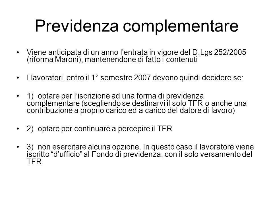 Viene anticipata di un anno lentrata in vigore del D.Lgs 252/2005 (riforma Maroni), mantenendone di fatto i contenuti I lavoratori, entro il 1° semestre 2007 devono quindi decidere se: 1) optare per liscrizione ad una forma di previdenza complementare (scegliendo se destinarvi il solo TFR o anche una contribuzione a proprio carico ed a carico del datore di lavoro) 2) optare per continuare a percepire il TFR 3) non esercitare alcuna opzione.