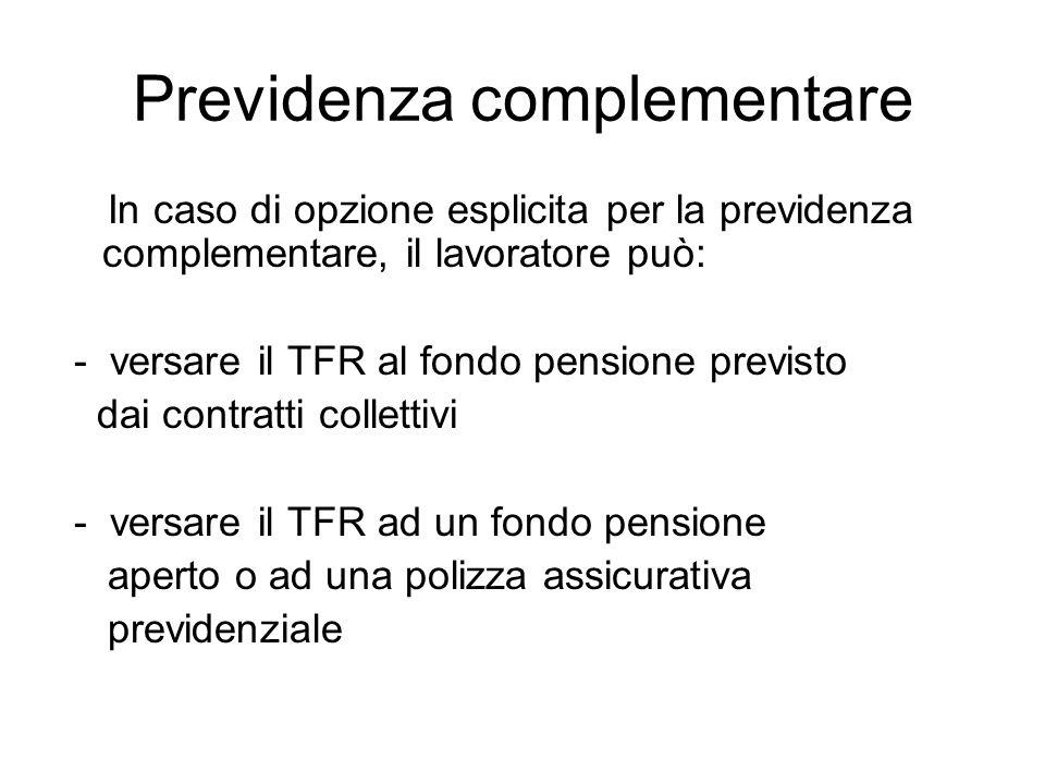 Previdenza complementare In caso di opzione esplicita per la previdenza complementare, il lavoratore può: - versare il TFR al fondo pensione previsto dai contratti collettivi - versare il TFR ad un fondo pensione aperto o ad una polizza assicurativa previdenziale