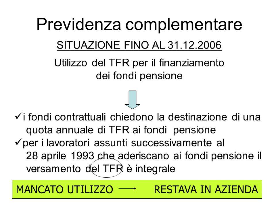 Previdenza complementare SITUAZIONE FINO AL 31.12.2006 Utilizzo del TFR per il finanziamento dei fondi pensione i fondi contrattuali chiedono la destinazione di una quota annuale di TFR ai fondi pensione per i lavoratori assunti successivamente al 28 aprile 1993 che aderiscano ai fondi pensione il versamento del TFR è integrale MANCATO UTILIZZO RESTAVA IN AZIENDA