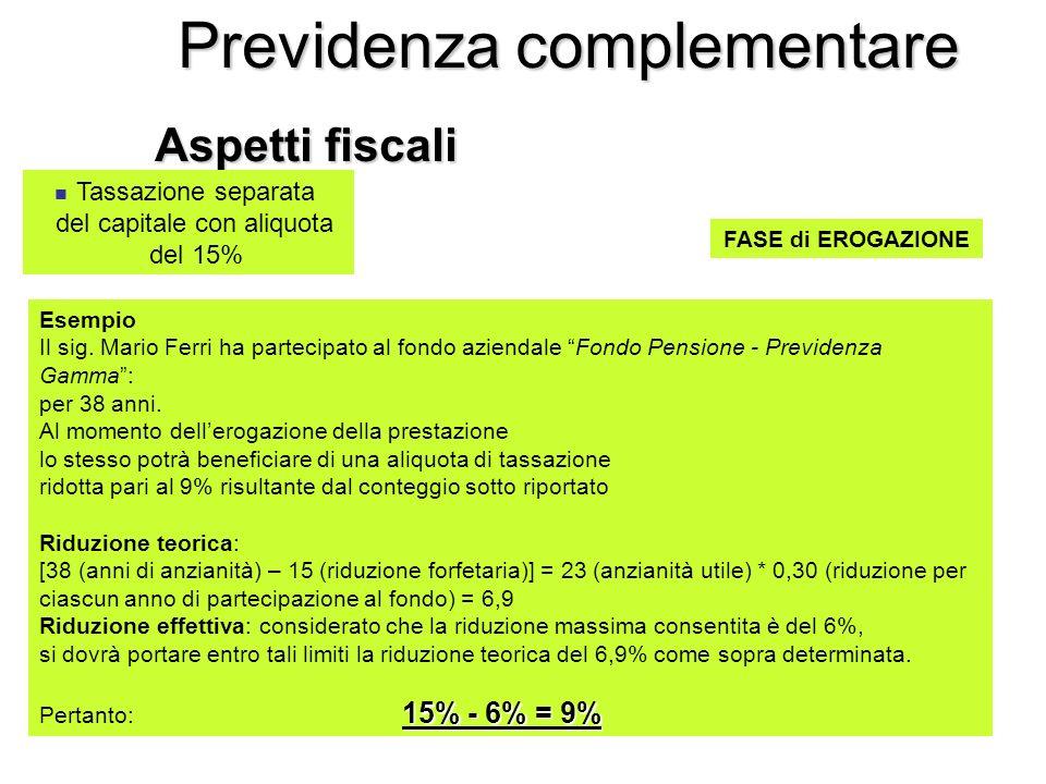 Previdenza complementare Aspetti fiscali FASE di EROGAZIONE Tassazione separata del capitale con aliquota del 15% Esempio Il sig.