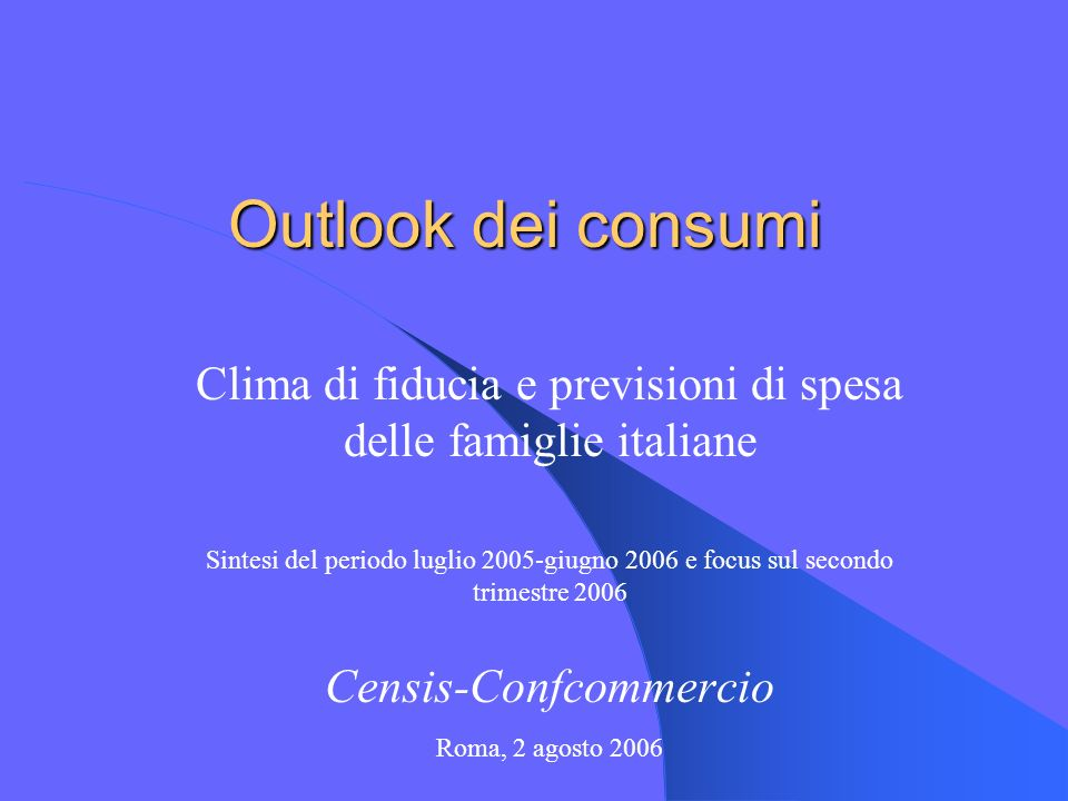 Outlook dei consumi Clima di fiducia e previsioni di spesa delle famiglie italiane Sintesi del periodo luglio 2005-giugno 2006 e focus sul secondo trimestre 2006 Censis-Confcommercio Roma, 2 agosto 2006