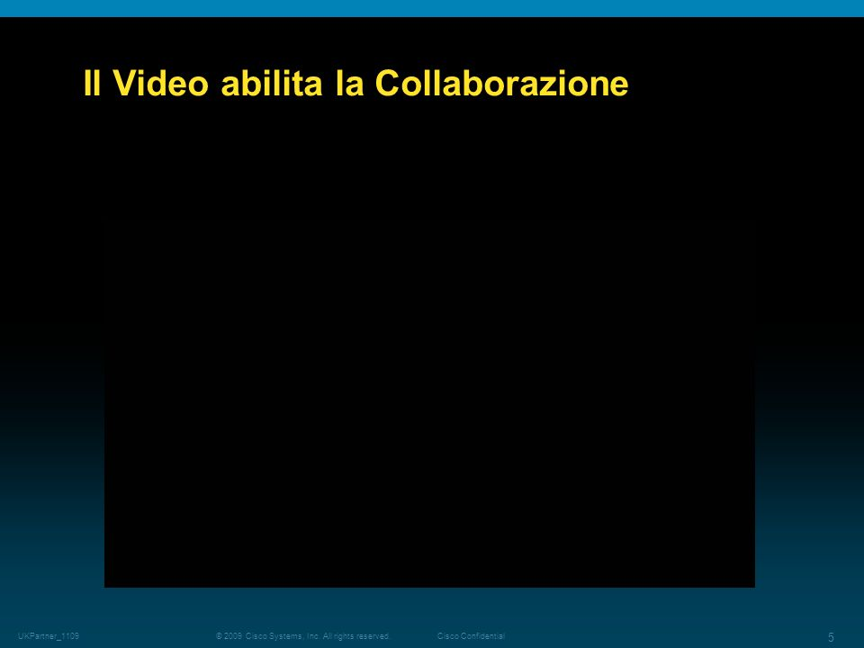 © 2009 Cisco Systems, Inc. All rights reserved.Cisco Confidential UKPartner_1109 5 Il Video abilita la Collaborazione