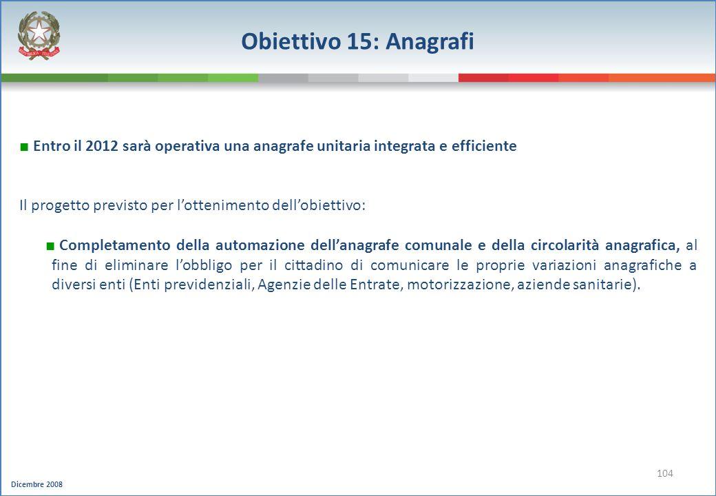 Dicembre 2008 104 Obiettivo 15: Anagrafi Entro il 2012 sarà operativa una anagrafe unitaria integrata e efficiente Il progetto previsto per lottenimen