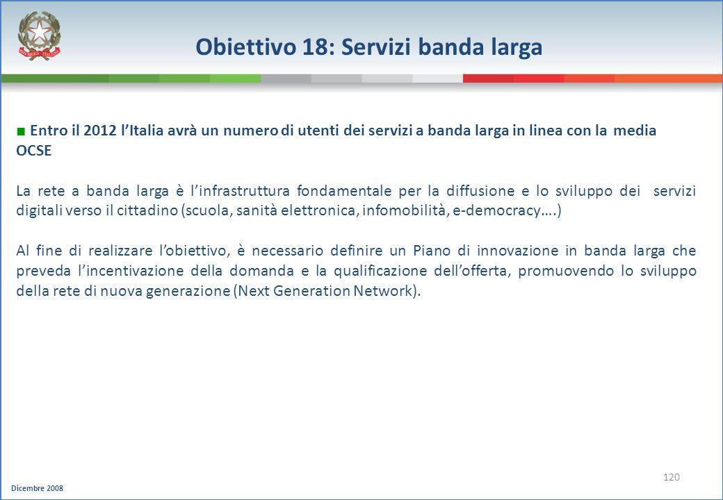 Dicembre 2008 120 Obiettivo 18: Servizi banda larga Entro il 2012 lItalia avrà un numero di utenti dei servizi a banda larga in linea con la media OCS
