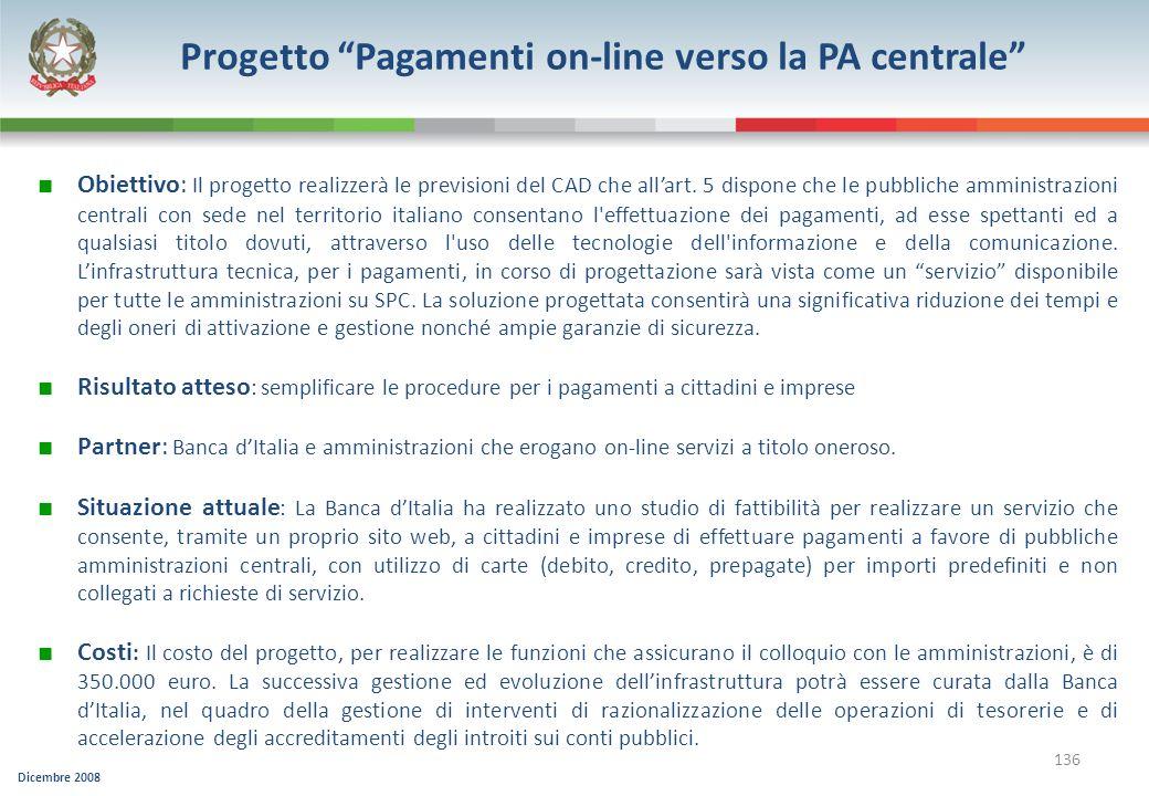 Dicembre 2008 136 Progetto Pagamenti on-line verso la PA centrale Obiettivo: Il progetto realizzerà le previsioni del CAD che allart. 5 dispone che le
