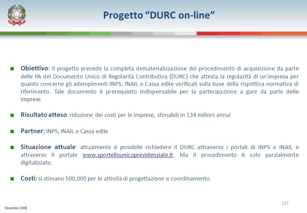 Dicembre 2008 137 Progetto DURC on-line Obiettivo: Il progetto prevede la completa dematerializzazione del procedimento di acquisizione da parte delle