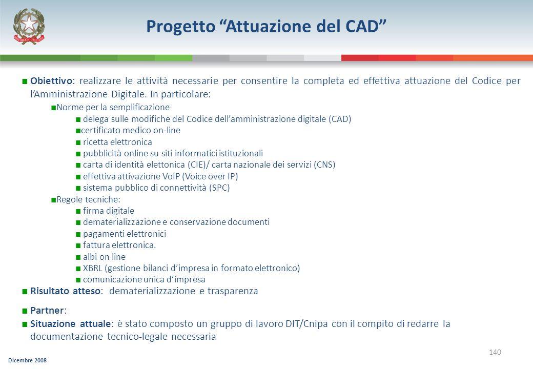 Dicembre 2008 140 Progetto Attuazione del CAD Obiettivo: realizzare le attività necessarie per consentire la completa ed effettiva attuazione del Codi