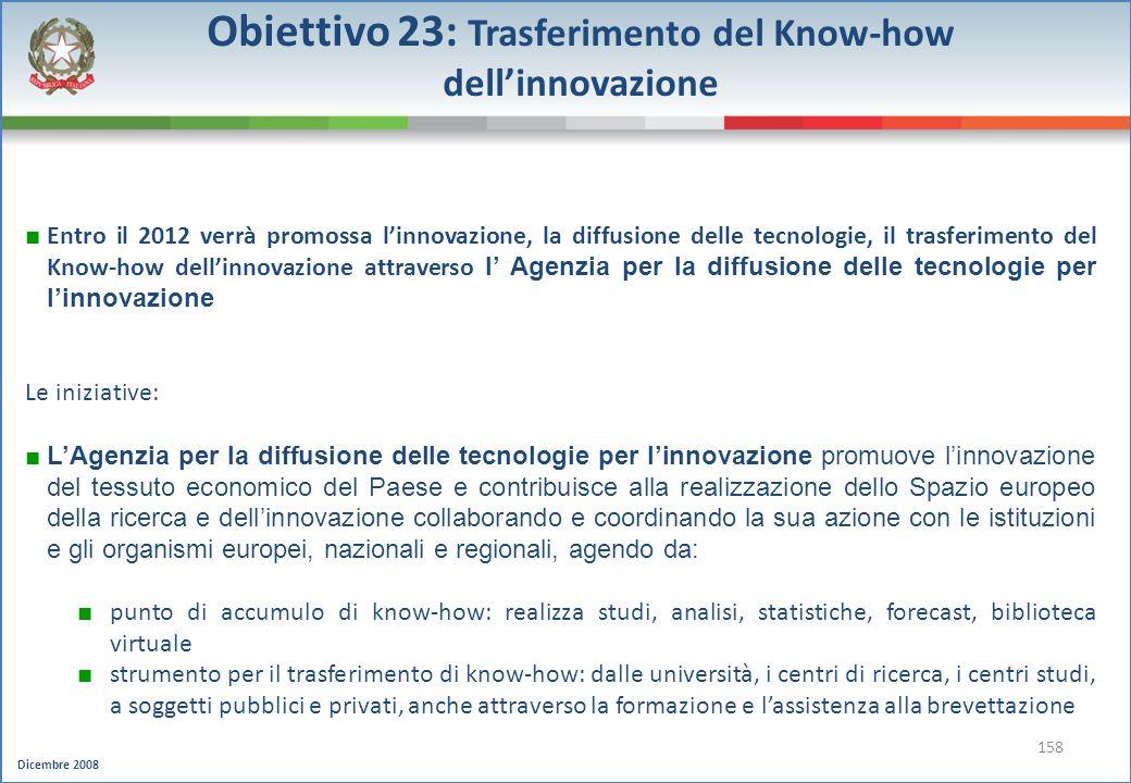 Dicembre 2008 158 Obiettivo 23: Trasferimento del Know-how dellinnovazione Entro il 2012 verrà promossa linnovazione, la diffusione delle tecnologie,