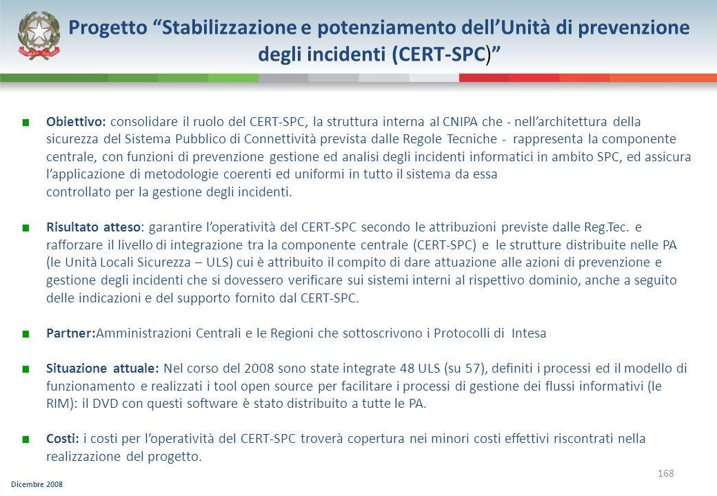 Dicembre 2008 168 Progetto Stabilizzazione e potenziamento dellUnità di prevenzione degli incidenti (CERT-SPC ) Obiettivo: consolidare il ruolo del CE