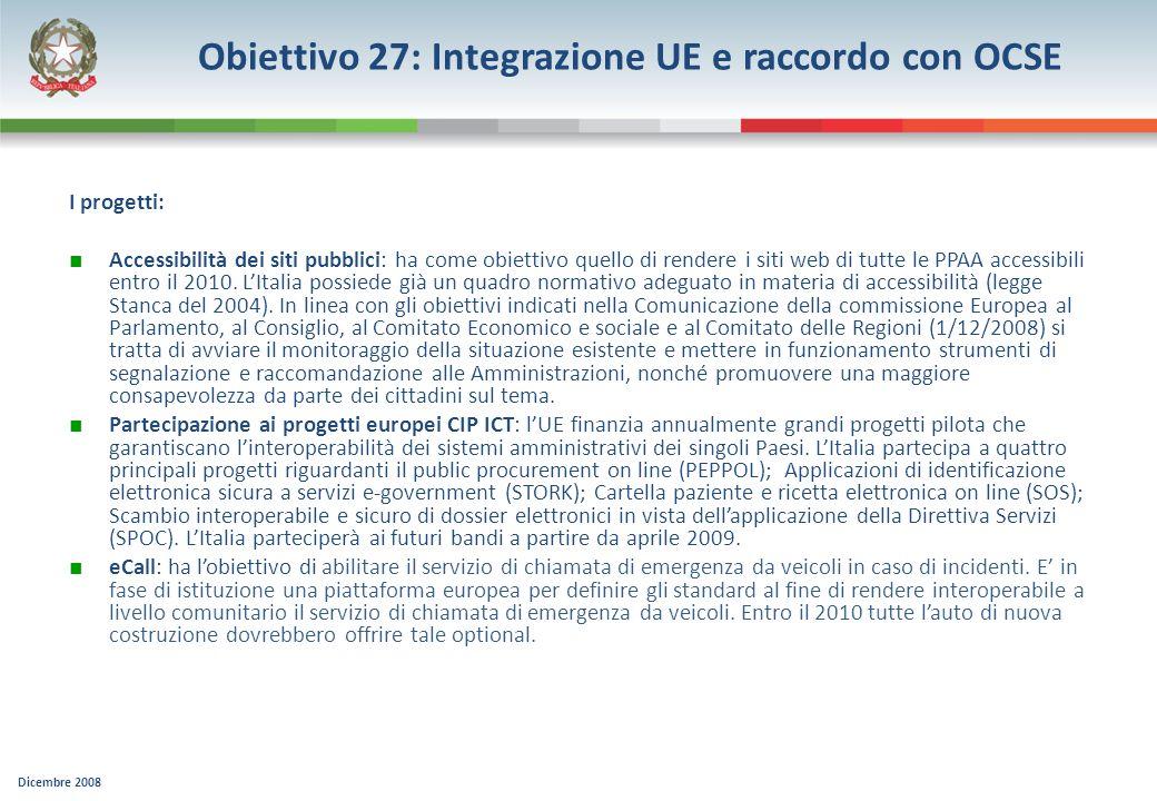 Dicembre 2008 Obiettivo 27: Integrazione UE e raccordo con OCSE I progetti: Accessibilità dei siti pubblici: ha come obiettivo quello di rendere i sit
