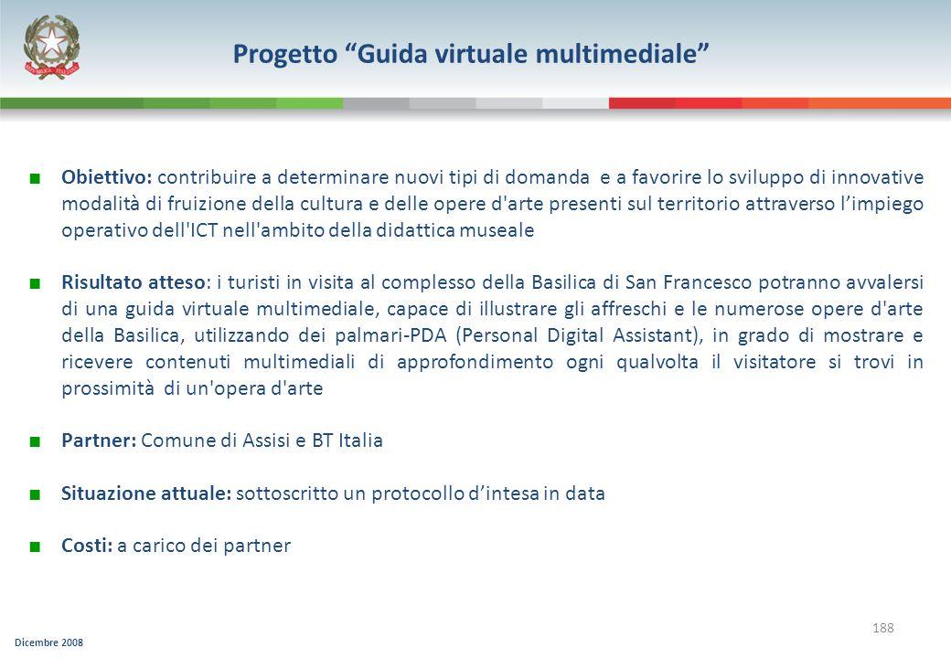 Dicembre 2008 188 Progetto Guida virtuale multimediale Obiettivo: contribuire a determinare nuovi tipi di domanda e a favorire lo sviluppo di innovati
