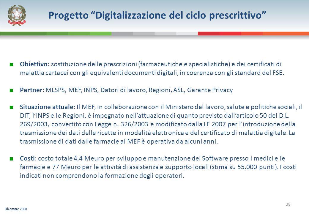 Dicembre 2008 38 Progetto Digitalizzazione del ciclo prescrittivo Obiettivo: sostituzione delle prescrizioni (farmaceutiche e specialistiche) e dei ce