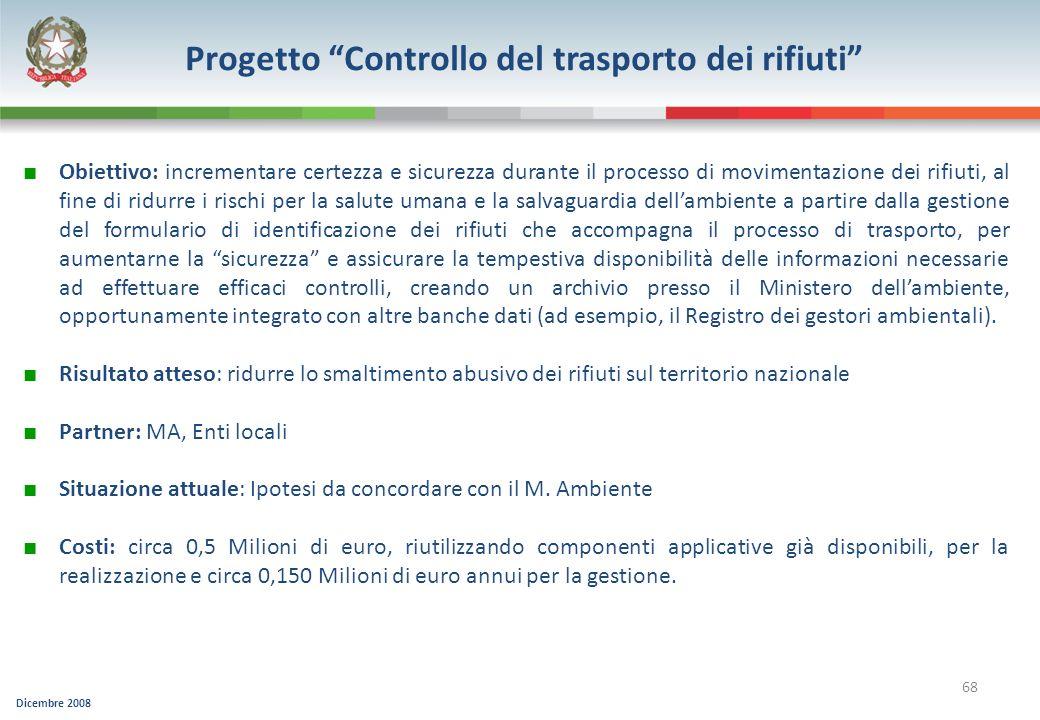 Dicembre 2008 68 Progetto Controllo del trasporto dei rifiuti Obiettivo: incrementare certezza e sicurezza durante il processo di movimentazione dei r