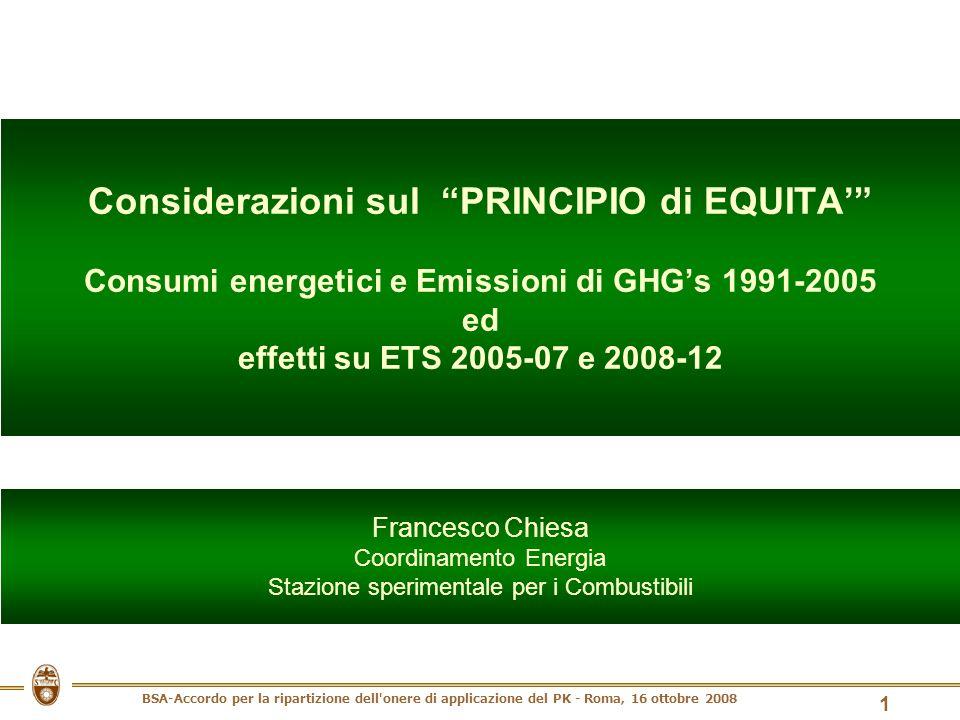 BSA-Accordo per la ripartizione dell onere di applicazione del PK - Roma, 16 ottobre 2008 1 Considerazioni sul PRINCIPIO di EQUITA Consumi energetici e Emissioni di GHGs 1991-2005 ed effetti su ETS 2005-07 e 2008-12 Francesco Chiesa Coordinamento Energia Stazione sperimentale per i Combustibili