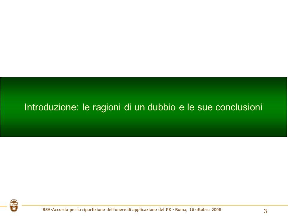 BSA-Accordo per la ripartizione dell onere di applicazione del PK - Roma, 16 ottobre 2008 3 Introduzione: le ragioni di un dubbio e le sue conclusioni