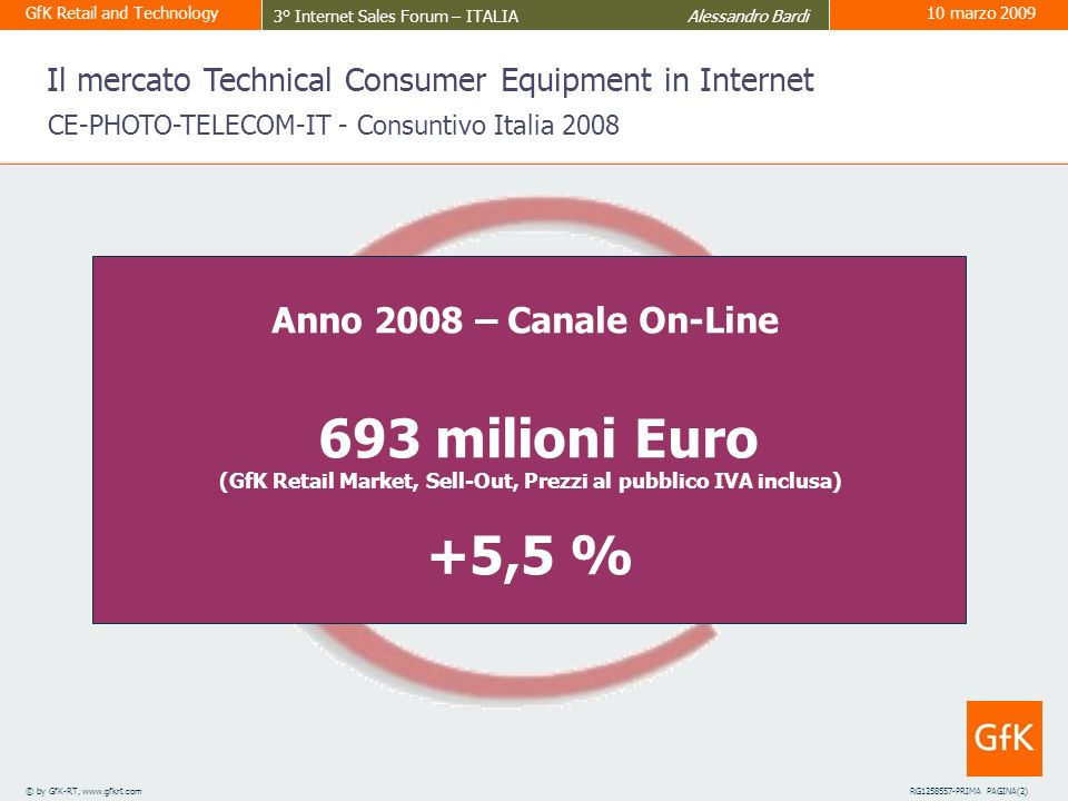 GfK Retail and Technology 3° Internet Sales Forum – ITALIA Alessandro Bardi 10 marzo 2009 4 © by GfK-RT, www.gfkrt.comRG1258557-PRIMA PAGINA(2) Anno 2008 – Canale On-Line 693 milioni Euro (GfK Retail Market, Sell-Out, Prezzi al pubblico IVA inclusa) +5,5 % Il mercato Technical Consumer Equipment in Internet CE-PHOTO-TELECOM-IT - Consuntivo Italia 2008