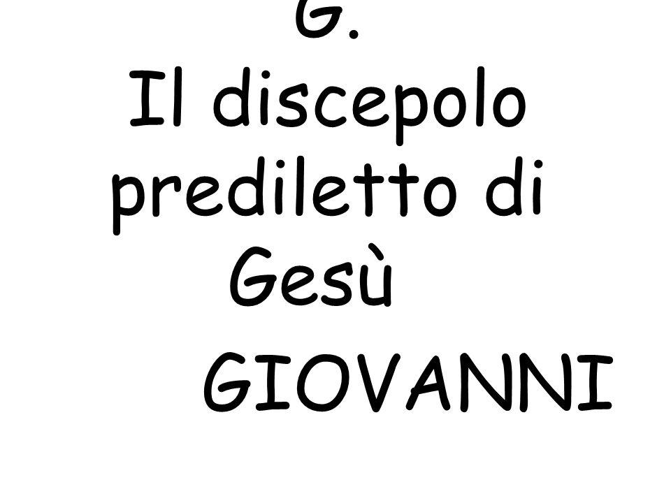 G. Il discepolo prediletto di Gesù GIOVANNI