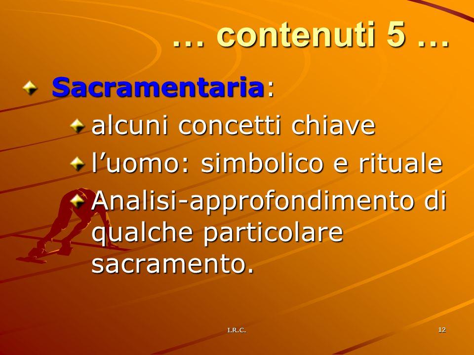 I.R.C. 12 … contenuti 5 … Sacramentaria: alcuni concetti chiave luomo: simbolico e rituale Analisi-approfondimento di qualche particolare sacramento.