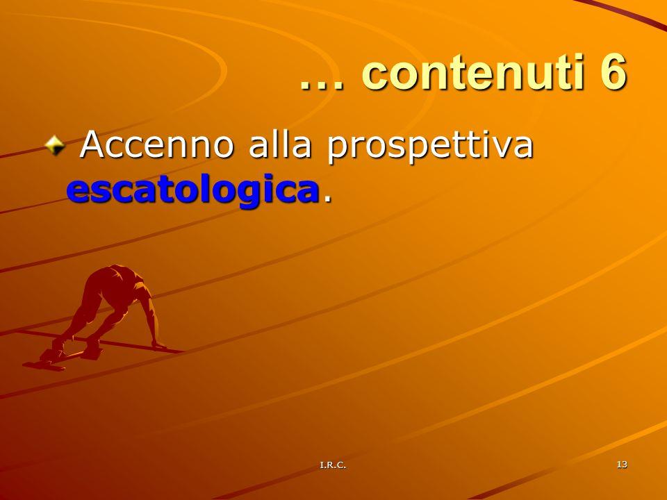 I.R.C. 13 … contenuti 6 Accenno alla prospettiva escatologica. Accenno alla prospettiva escatologica.