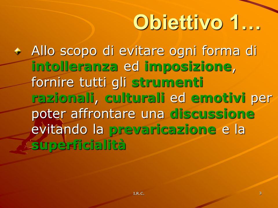 I.R.C. 3 Obiettivo 1… Allo scopo di evitare ogni forma di intolleranza ed imposizione, fornire tutti gli strumenti razionali, culturali ed emotivi per