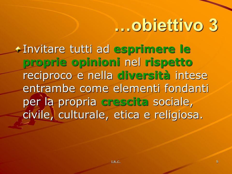 I.R.C. 5 …obiettivo 3 Invitare tutti ad esprimere le proprie opinioni nel rispetto reciproco e nella diversità intese entrambe come elementi fondanti