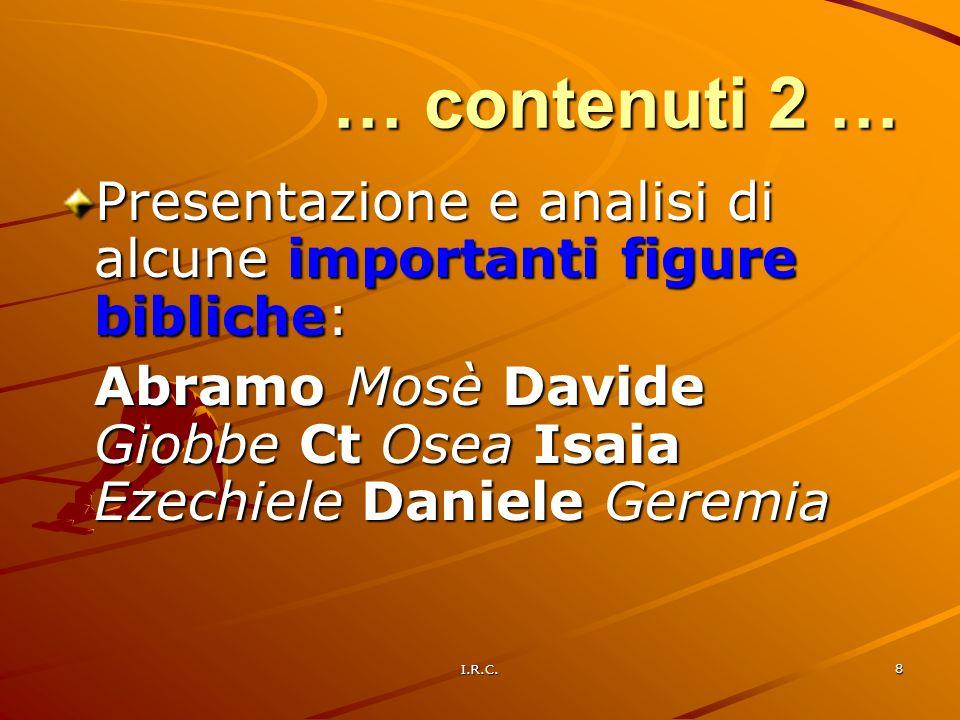 I.R.C. 8 Presentazione e analisi di alcune importanti figure bibliche: Abramo Mosè Davide Giobbe Ct Osea Isaia Ezechiele Daniele Geremia … contenuti 2