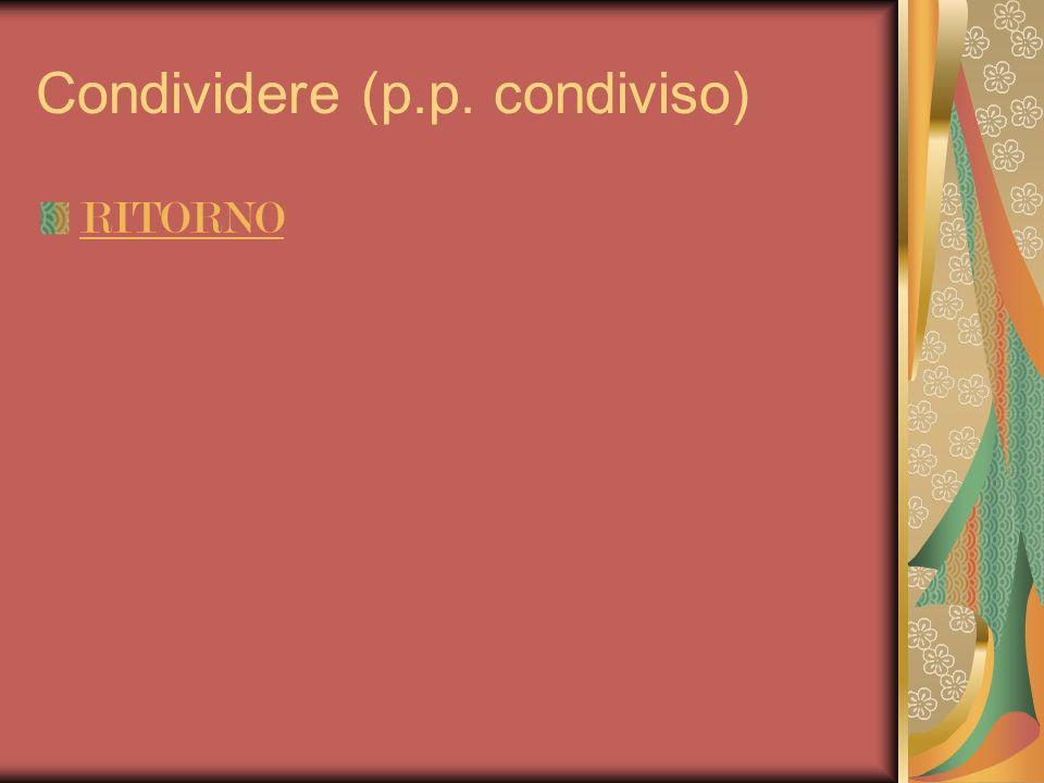 Condividere (p.p. condiviso) RITORNO