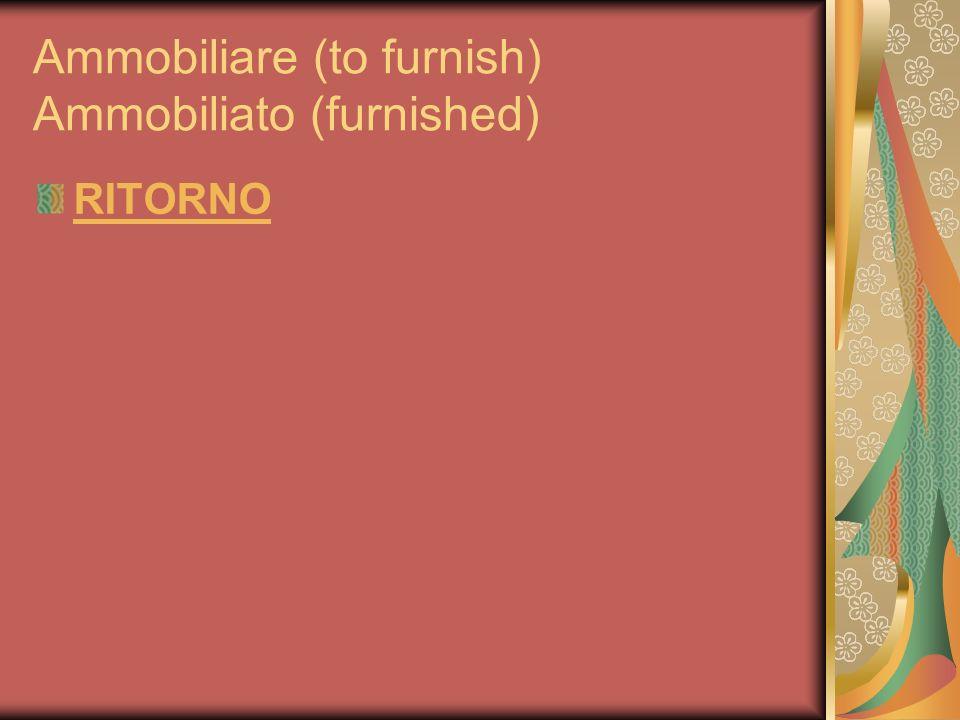 Ammobiliare (to furnish) Ammobiliato (furnished) RITORNO