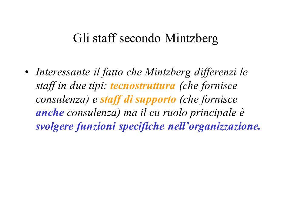 Gli staff secondo Mintzberg Interessante il fatto che Mintzberg differenzi le staff in due tipi: tecnostruttura (che fornisce consulenza) e staff di s