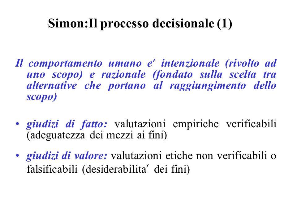 Simon:Il processo decisionale (1) Il comportamento umano e intenzionale (rivolto ad uno scopo) e razionale (fondato sulla scelta tra alternative che p