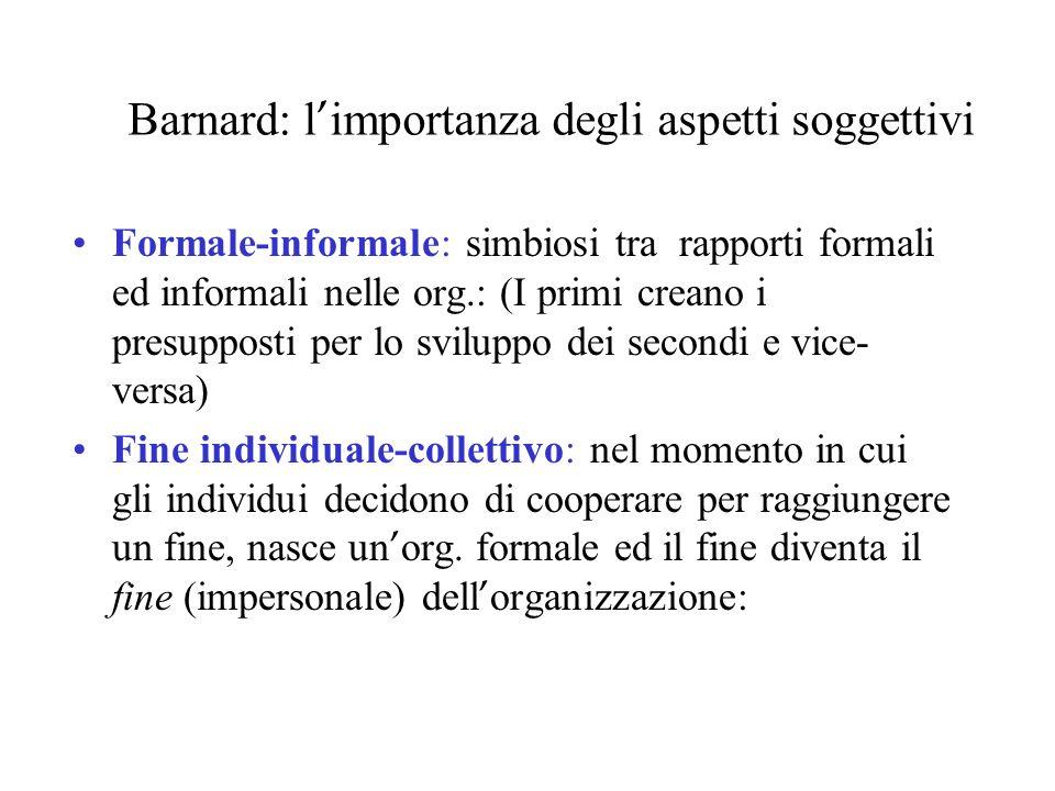 Barnard: l importanza degli aspetti soggettivi Formale-informale: simbiosi tra rapporti formali ed informali nelle org.: (I primi creano i presupposti